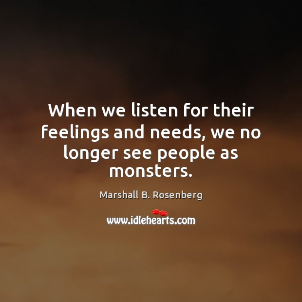 When we listen for their feelings and needs, we no longer see people as monsters. Image