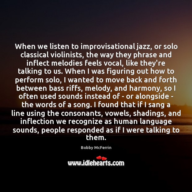 When we listen to improvisational jazz, or solo classical violinists, the way Bobby McFerrin Picture Quote