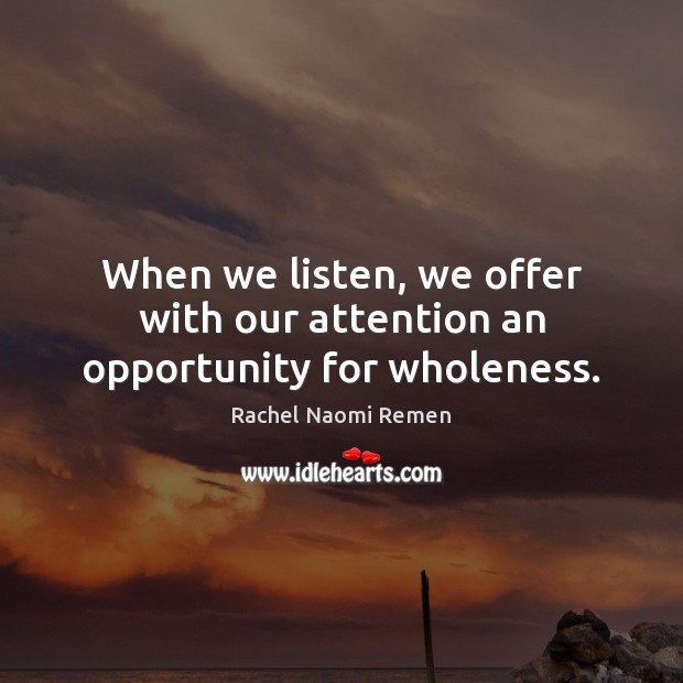 When we listen, we offer with our attention an opportunity for wholeness. Rachel Naomi Remen Picture Quote