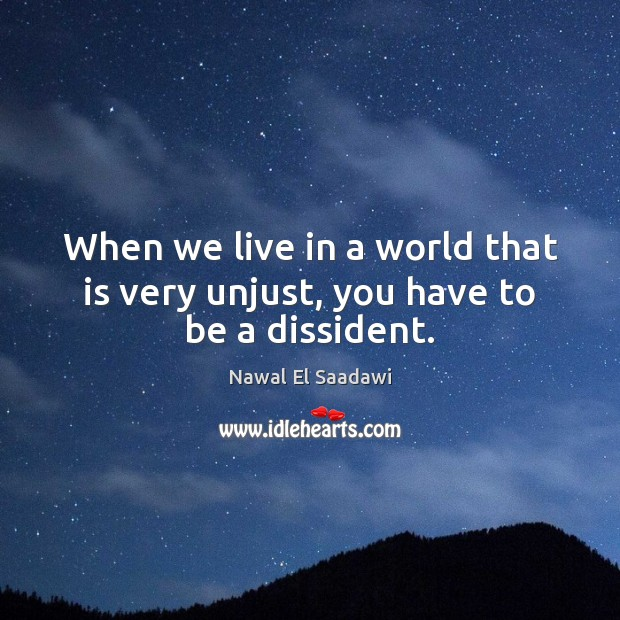 Nawal El Saadawi Picture Quote image saying: When we live in a world that is very unjust, you have to be a dissident.