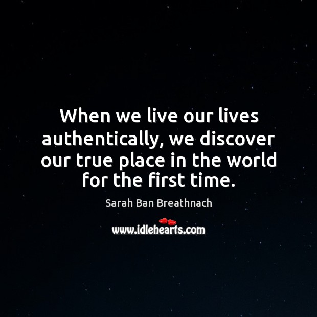 When we live our lives authentically, we discover our true place in Sarah Ban Breathnach Picture Quote