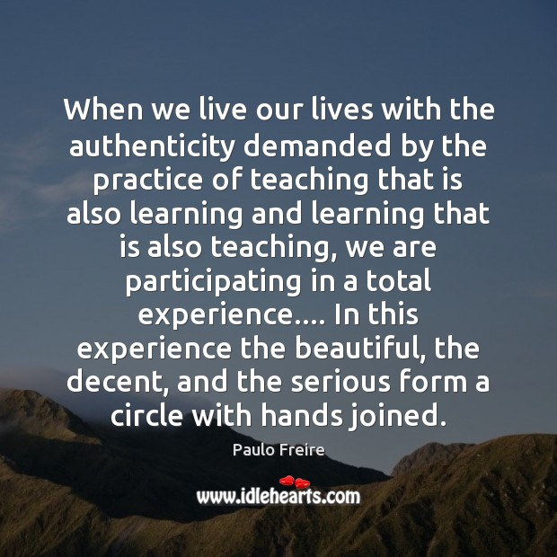 When we live our lives with the authenticity demanded by the practice Paulo Freire Picture Quote