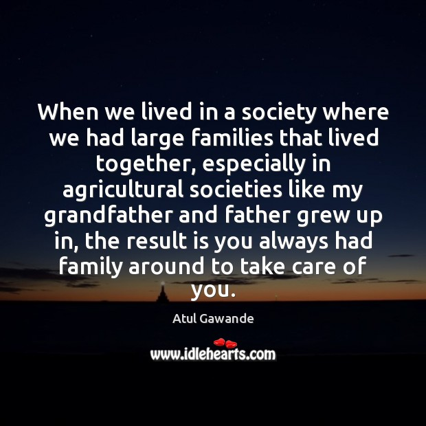 When we lived in a society where we had large families that Atul Gawande Picture Quote