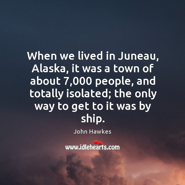 When we lived in juneau, alaska, it was a town of about 7,000 people, and totally isolated John Hawkes Picture Quote