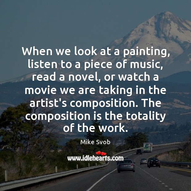 When we look at a painting, listen to a piece of music, Mike Svob Picture Quote