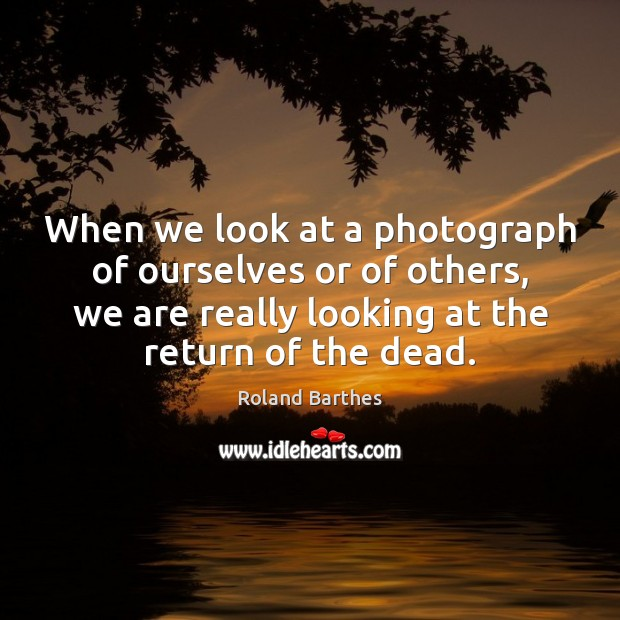 When we look at a photograph of ourselves or of others, we Roland Barthes Picture Quote