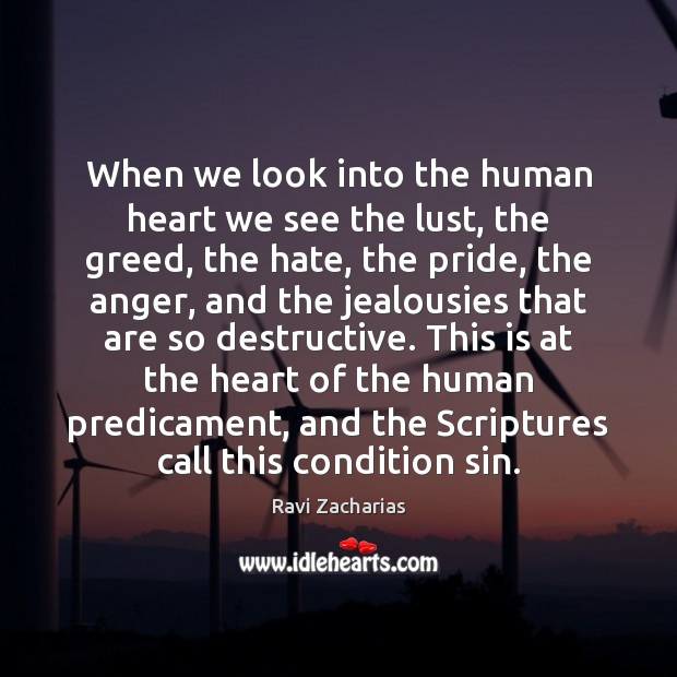 When we look into the human heart we see the lust, the Ravi Zacharias Picture Quote