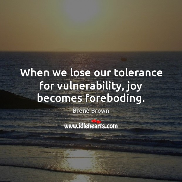When we lose our tolerance for vulnerability, joy becomes foreboding. Brené Brown Picture Quote