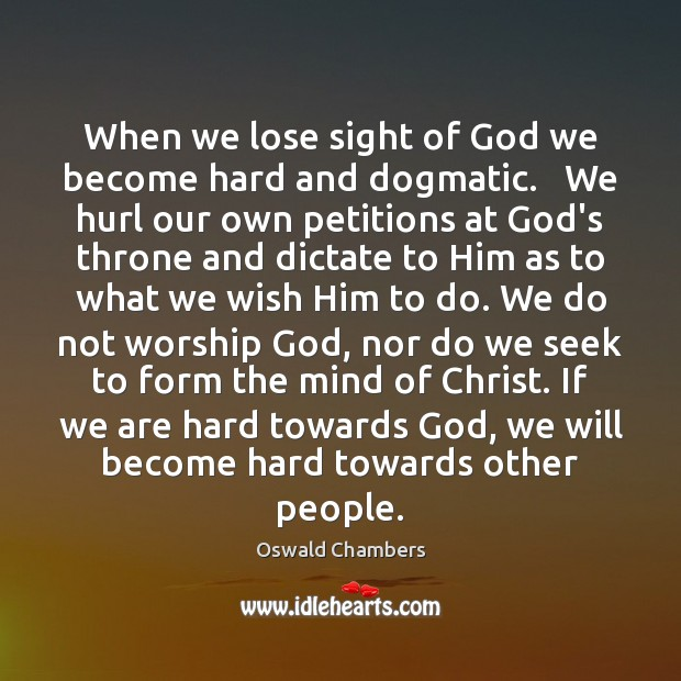 Image, When we lose sight of God we become hard and dogmatic.   We