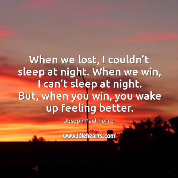 When we lost, I couldn't sleep at night. When we win, I can't sleep at night. Image