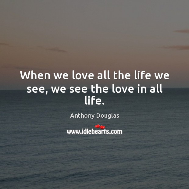 Image, When we love all the life we see, we see the love in all life.