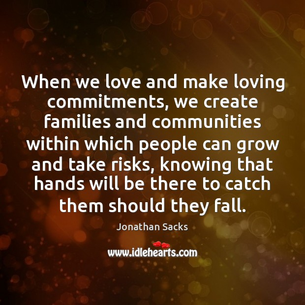 When we love and make loving commitments, we create families and communities Jonathan Sacks Picture Quote