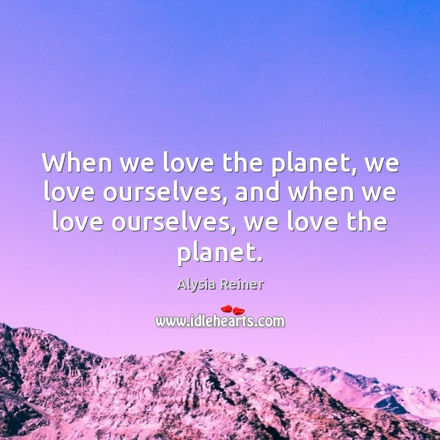 When we love the planet, we love ourselves, and when we love Image