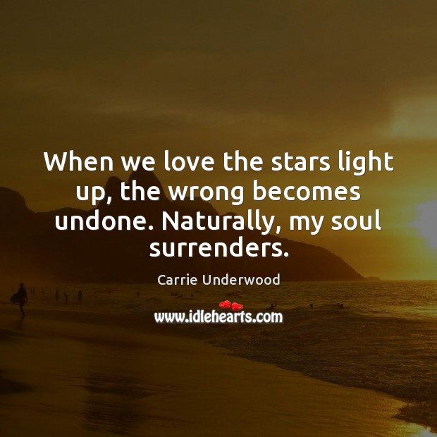 When we love the stars light up, the wrong becomes undone. Naturally, my soul surrenders. Carrie Underwood Picture Quote