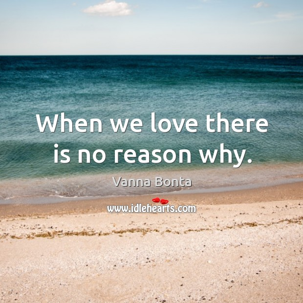 Image, When we love there is no reason why.