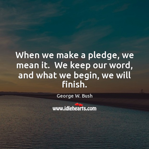 When we make a pledge, we mean it.  We keep our word, and what we begin, we will finish. George W. Bush Picture Quote