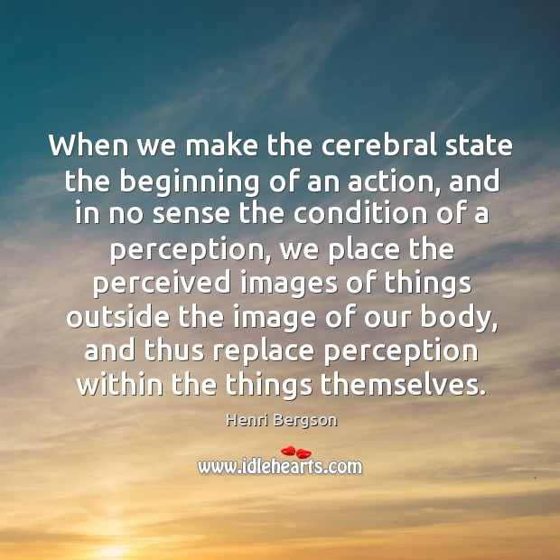 When we make the cerebral state the beginning of an action Henri Bergson Picture Quote