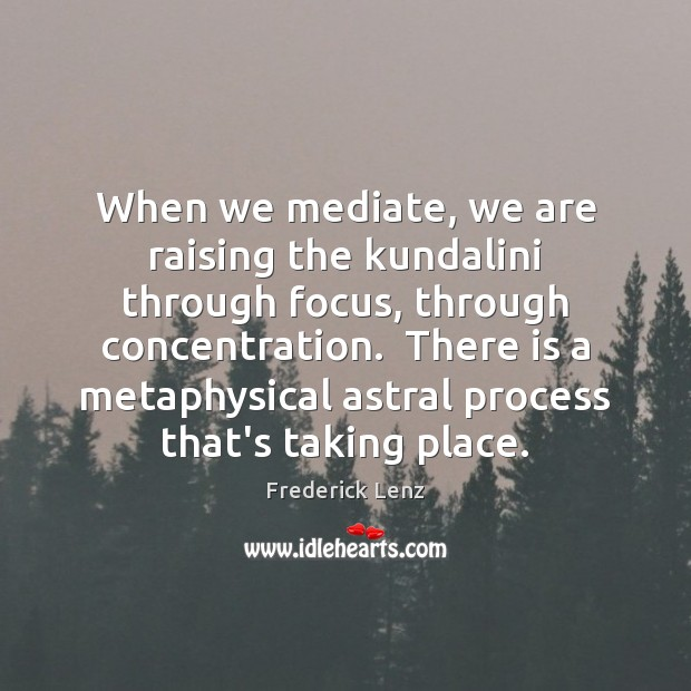 When we mediate, we are raising the kundalini through focus, through concentration. Image