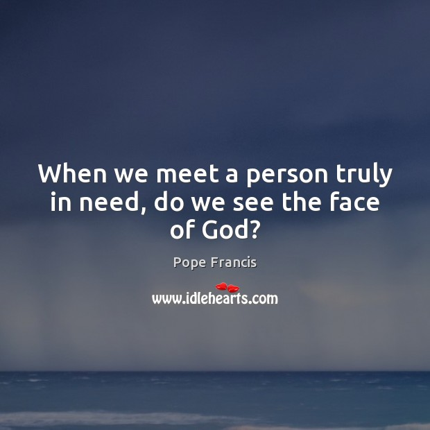 Image, When we meet a person truly in need, do we see the face of God?