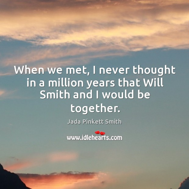 Image, When we met, I never thought in a million years that will smith and I would be together.