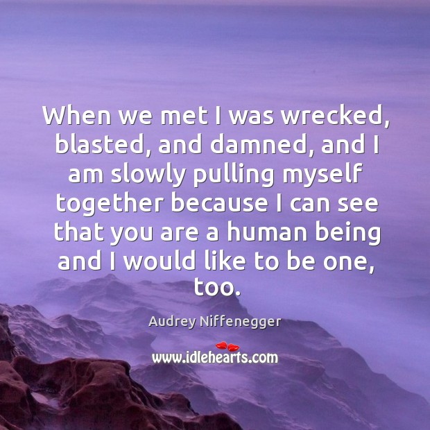 Image, When we met I was wrecked, blasted, and damned, and I am