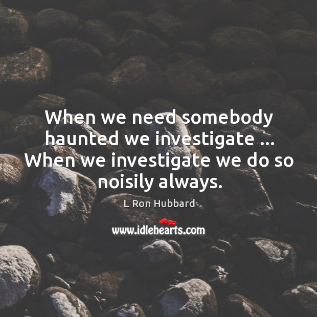 When we need somebody haunted we investigate … When we investigate we do Image