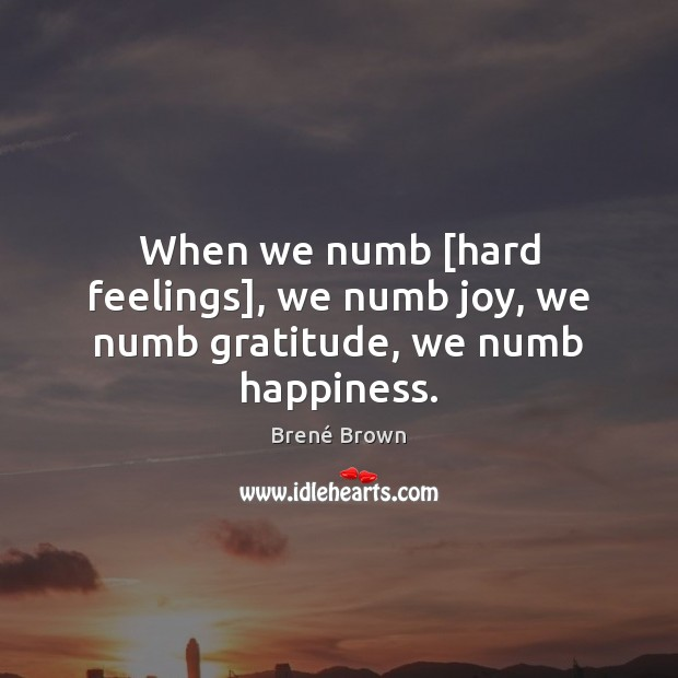 When we numb [hard feelings], we numb joy, we numb gratitude, we numb happiness. Brené Brown Picture Quote