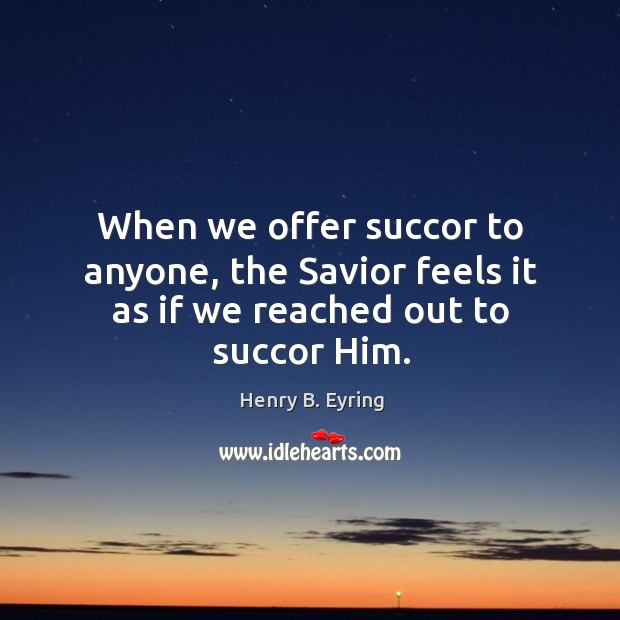 Image, When we offer succor to anyone, the Savior feels it as if we reached out to succor Him.