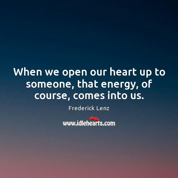 Image, When we open our heart up to someone, that energy, of course, comes into us.
