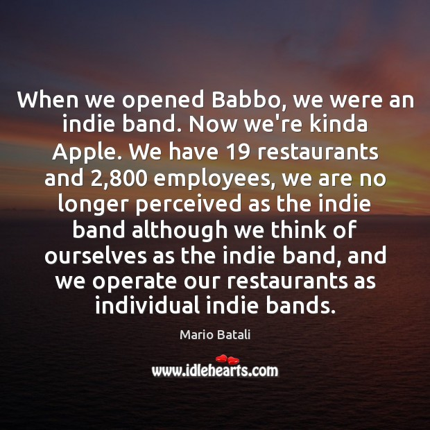 When we opened Babbo, we were an indie band. Now we're kinda Mario Batali Picture Quote