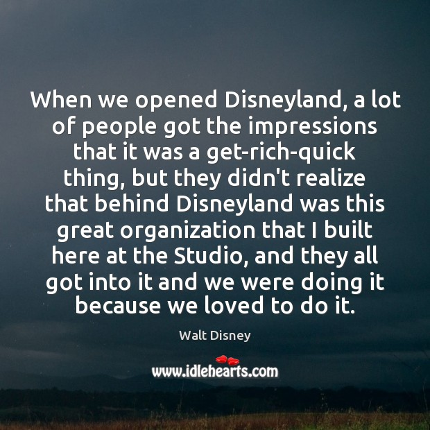When we opened Disneyland, a lot of people got the impressions that Image