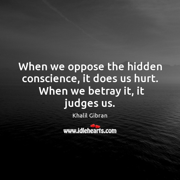When we oppose the hidden conscience, it does us hurt.  When we betray it, it judges us. Image