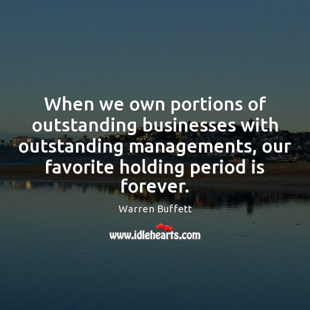 When we own portions of outstanding businesses with outstanding managements, our favorite Warren Buffett Picture Quote