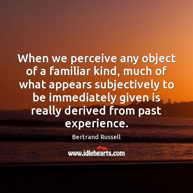 When we perceive any object of a familiar kind, much of what Bertrand Russell Picture Quote