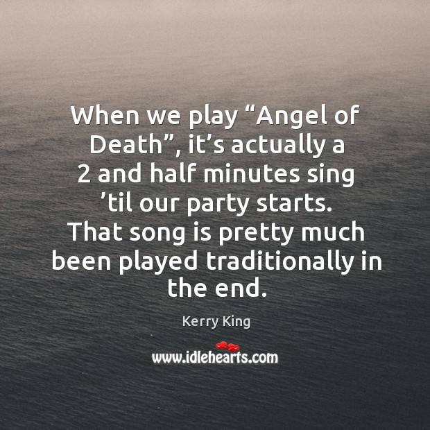 """When we play """"angel of death"""", it's actually a 2 and half minutes sing 'til our party starts. Kerry King Picture Quote"""