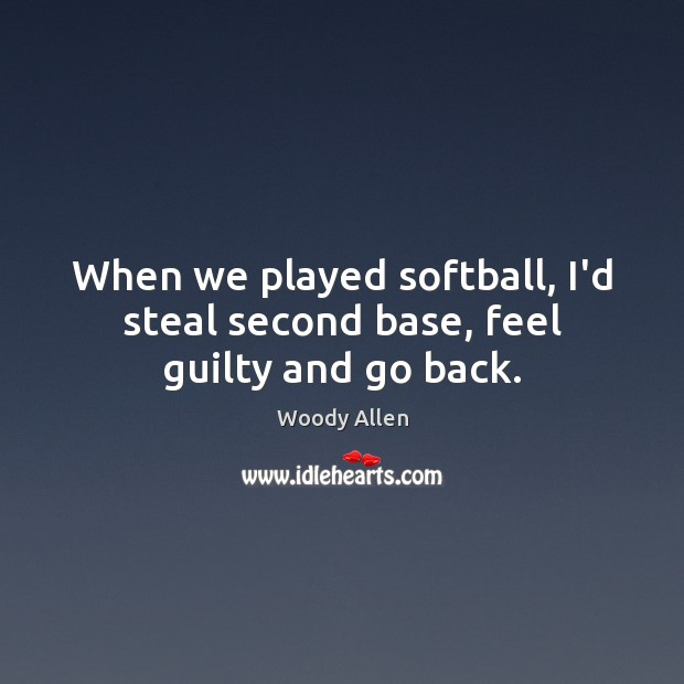 Image, When we played softball, I'd steal second base, feel guilty and go back.