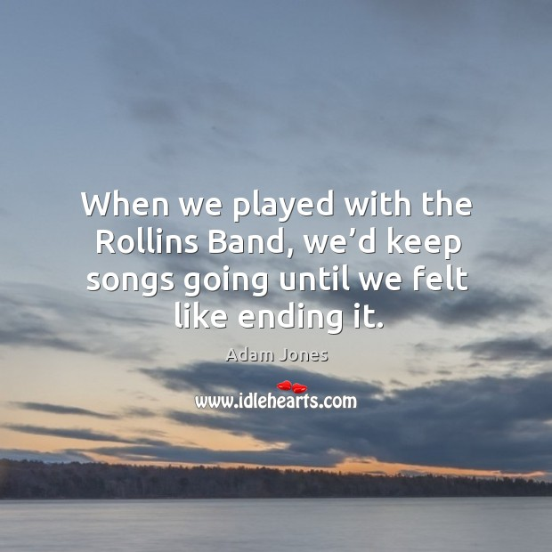 When we played with the rollins band, we'd keep songs going until we felt like ending it. Image
