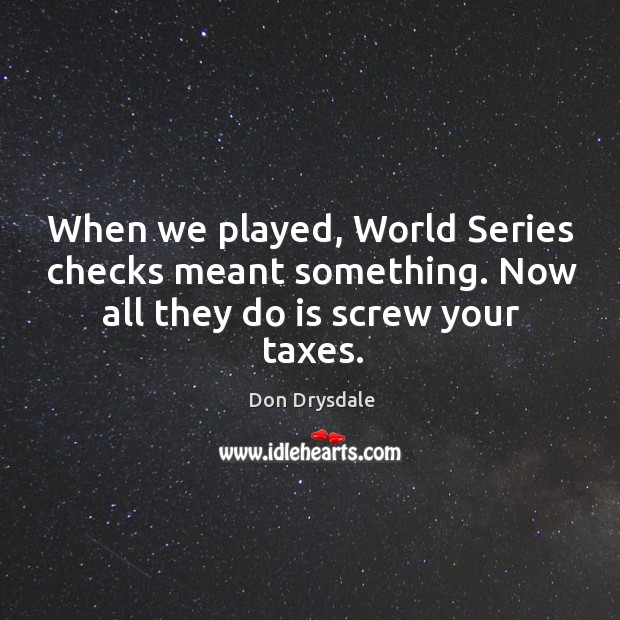 When we played, world series checks meant something. Now all they do is screw your taxes. Image