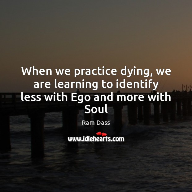 When we practice dying, we are learning to identify less with Ego and more with Soul Ram Dass Picture Quote