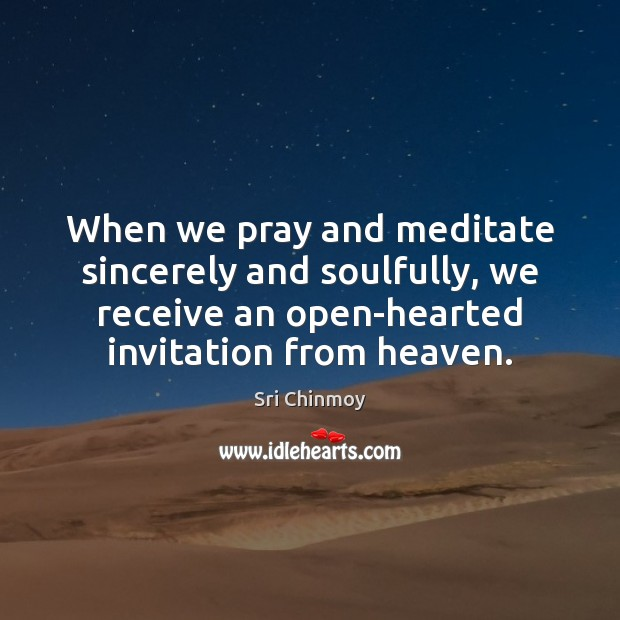 When we pray and meditate sincerely and soulfully, we receive an open-hearted Sri Chinmoy Picture Quote