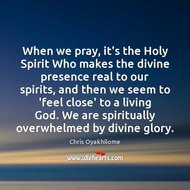 When we pray, it's the Holy Spirit Who makes the divine presence Chris Oyakhilome Picture Quote