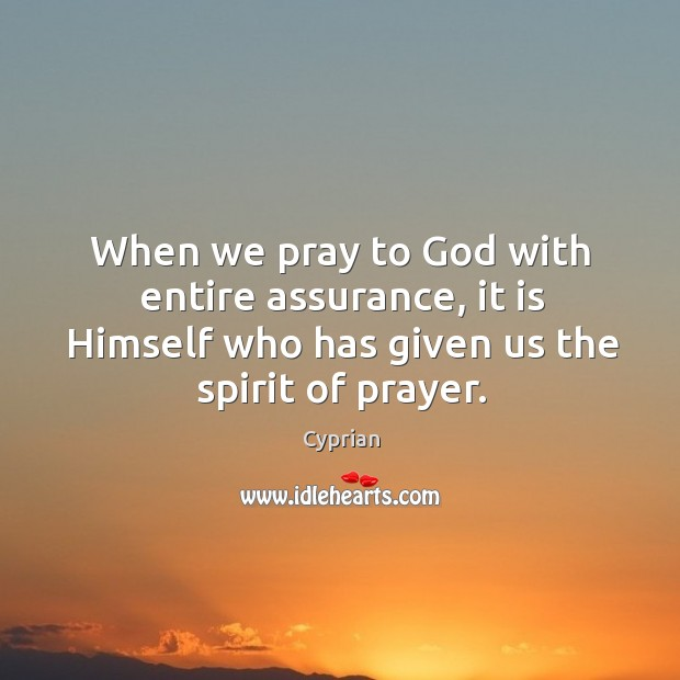 When we pray to God with entire assurance, it is Himself who Image