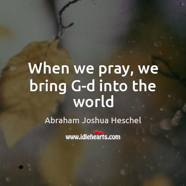 When we pray, we bring G-d into the world Abraham Joshua Heschel Picture Quote