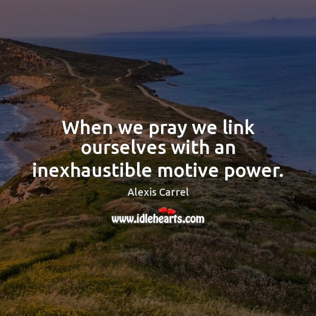 Image, When we pray we link ourselves with an inexhaustible motive power.