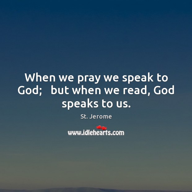 When we pray we speak to God;   but when we read, God speaks to us. St. Jerome Picture Quote