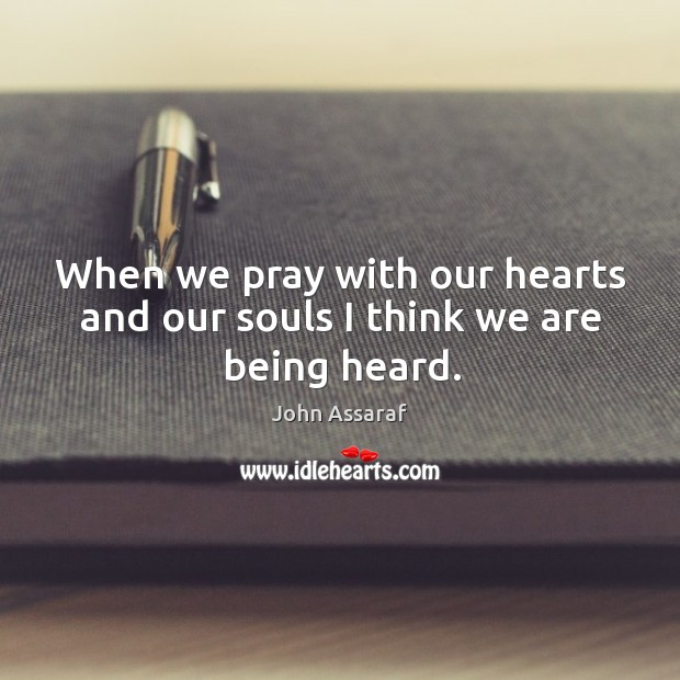 When we pray with our hearts and our souls I think we are being heard. John Assaraf Picture Quote