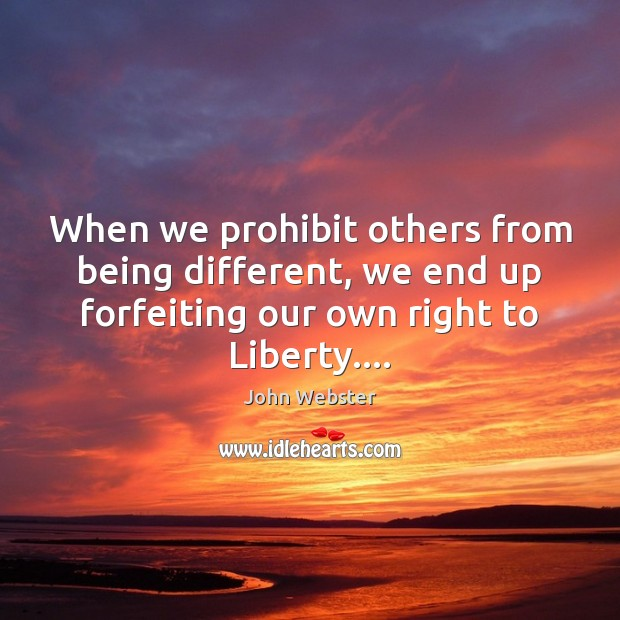 When we prohibit others from being different, we end up forfeiting our John Webster Picture Quote