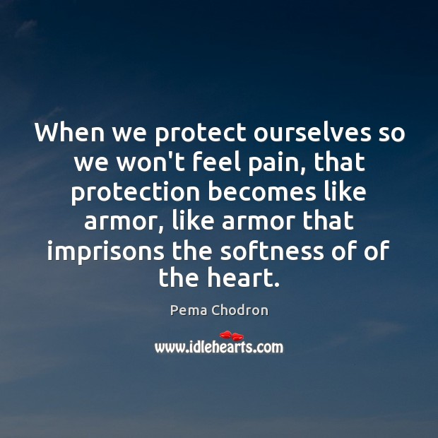 Image, When we protect ourselves so we won't feel pain, that protection becomes
