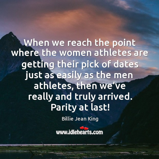 When we reach the point where the women athletes are getting their pick of dates just as easily as the men athletes Image