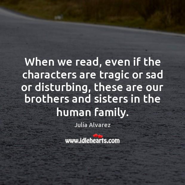 When we read, even if the characters are tragic or sad or Julia Alvarez Picture Quote